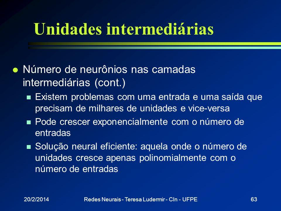 20/2/2014Redes Neurais - Teresa Ludermir - CIn - UFPE62 Unidades intermediárias l Número de neurônios nas camadas intermediárias (cont.) n Depende de: