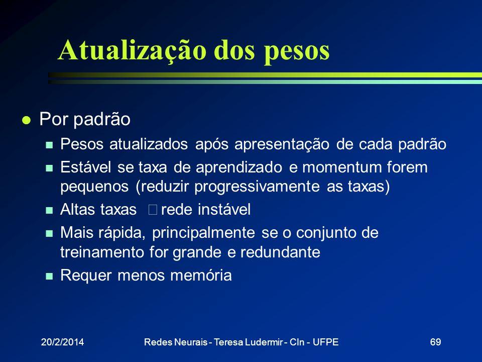20/2/2014Redes Neurais - Teresa Ludermir - CIn - UFPE68 Atualização dos pesos l Ciclo n Apresentação de todos os exemplos de treinamento durante o apr
