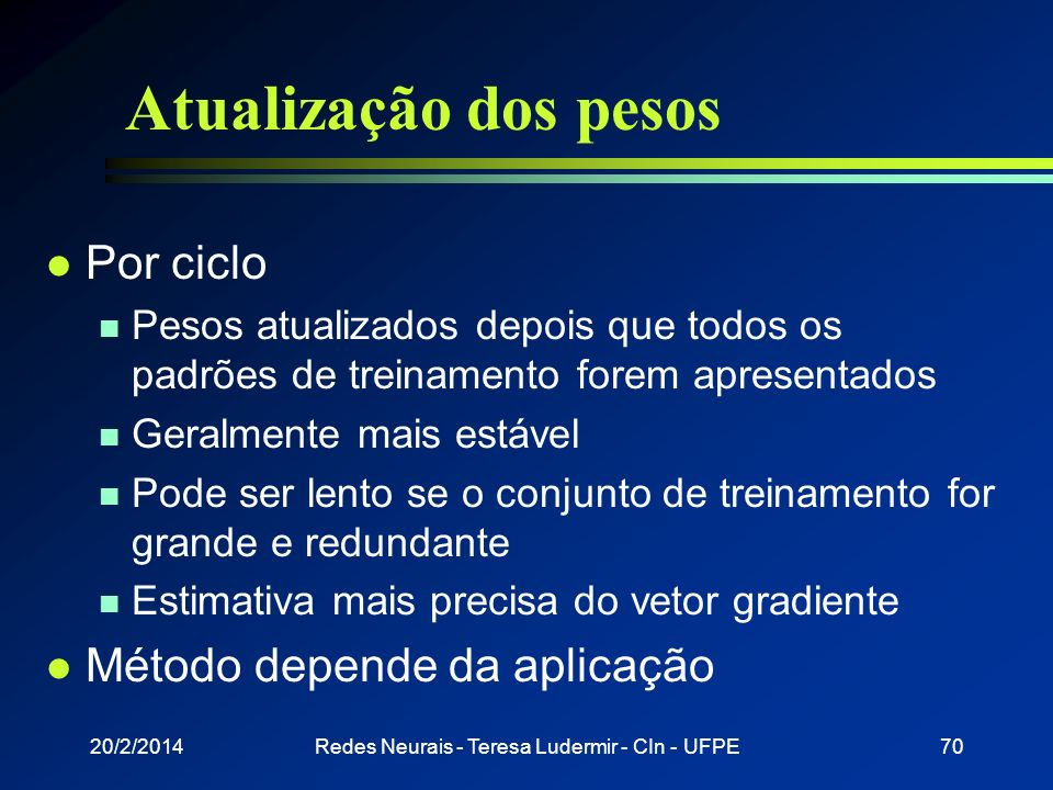 20/2/2014Redes Neurais - Teresa Ludermir - CIn - UFPE69 Atualização dos pesos l Por padrão n Pesos atualizados após apresentação de cada padrão n Está