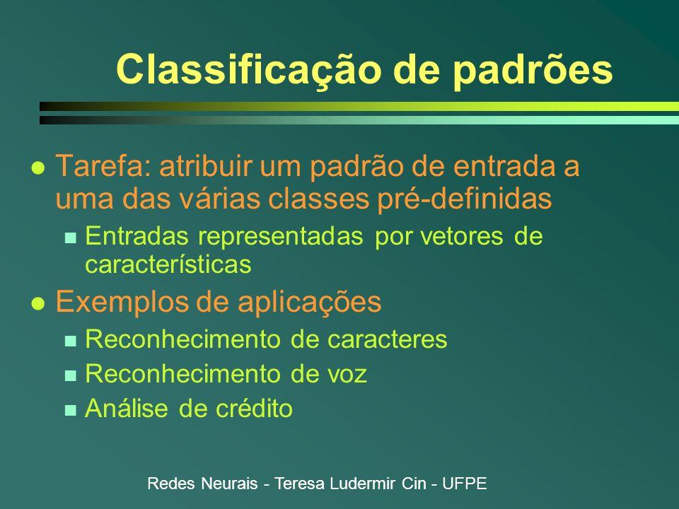 Redes Neurais - Teresa Ludermir Cin - UFPE Classificação de padrões l Tarefa: atribuir um padrão de entrada a uma das várias classes pré-definidas n E