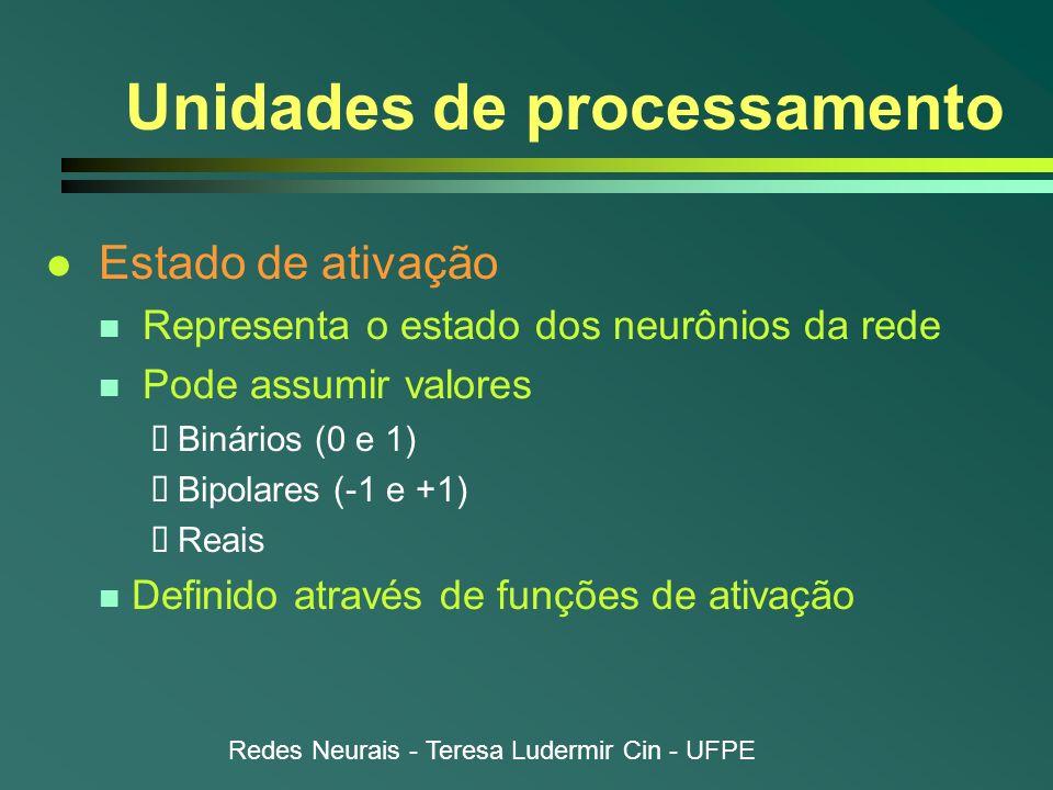 Redes Neurais - Teresa Ludermir Cin - UFPE Unidades de processamento l Estado de ativação n Representa o estado dos neurônios da rede n Pode assumir v