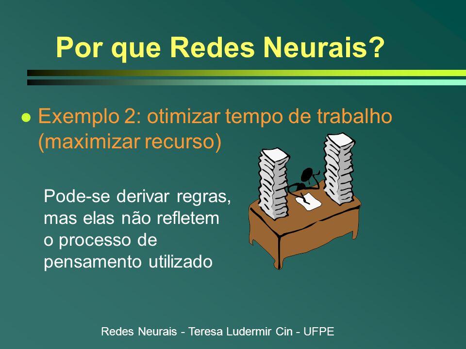 Redes Neurais - Teresa Ludermir Cin - UFPE Por que Redes Neurais? l Exemplo 2: otimizar tempo de trabalho (maximizar recurso) Pode-se derivar regras,