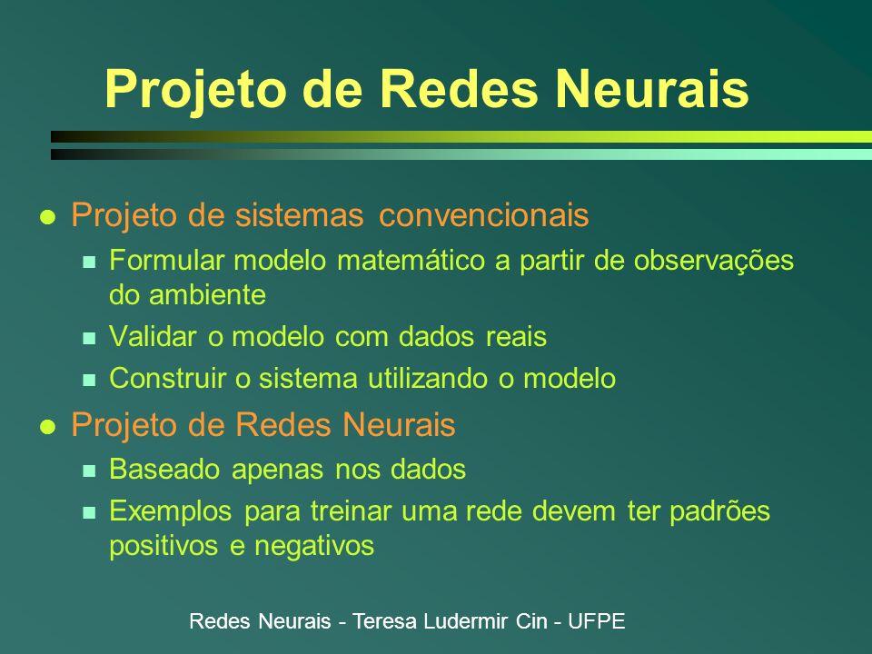 Redes Neurais - Teresa Ludermir Cin - UFPE Projeto de Redes Neurais l Projeto de sistemas convencionais n Formular modelo matemático a partir de obser