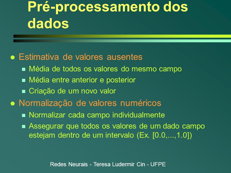Redes Neurais - Teresa Ludermir Cin - UFPE Pré-processamento dos dados l Estimativa de valores ausentes n Média de todos os valores do mesmo campo n M