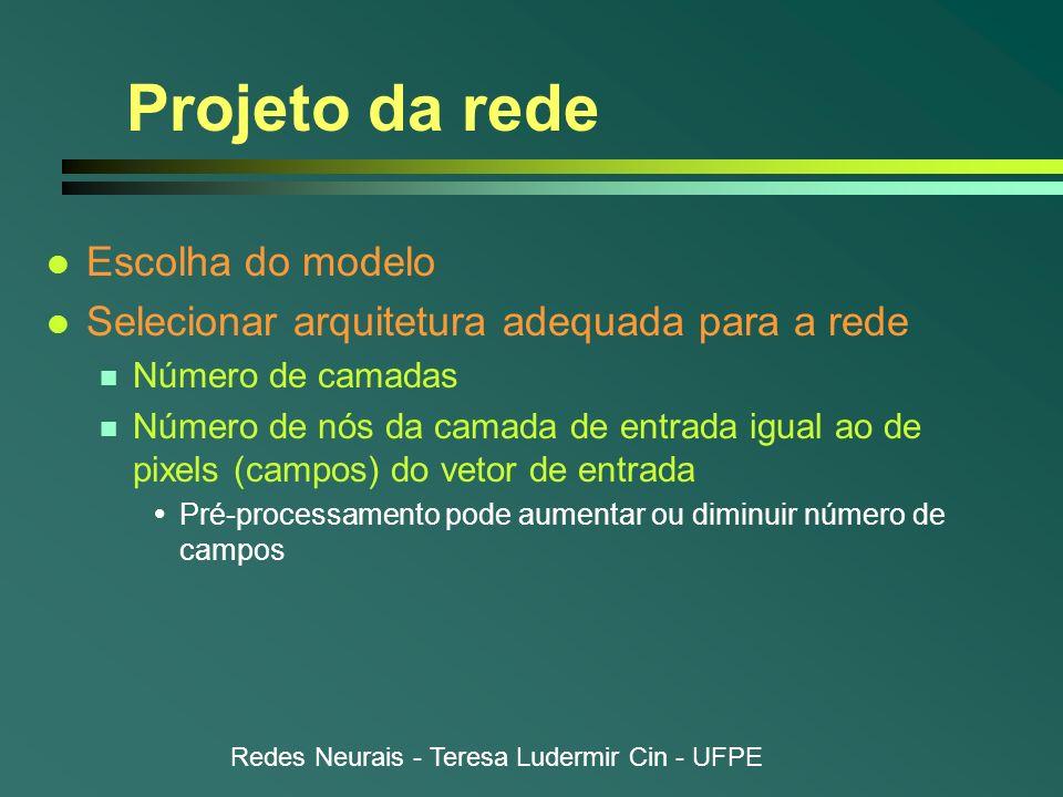 Redes Neurais - Teresa Ludermir Cin - UFPE Projeto da rede l Escolha do modelo l Selecionar arquitetura adequada para a rede n Número de camadas n Núm
