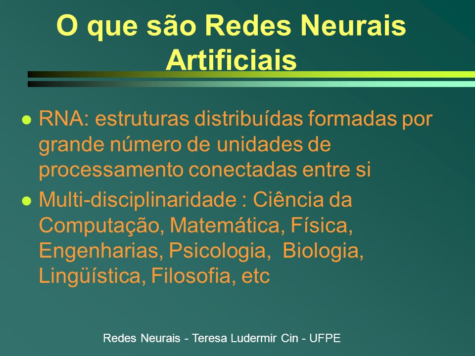 Redes Neurais - Teresa Ludermir Cin - UFPE O que são Redes Neurais Artificiais l Modelos inspirados no cérebro humano n Compostas por várias unidades de processamento (neurônios) n Interligadas por um grande número de conexões (sinapses) l Eficientes onde métodos tradicionais têm se mostrado inadequados