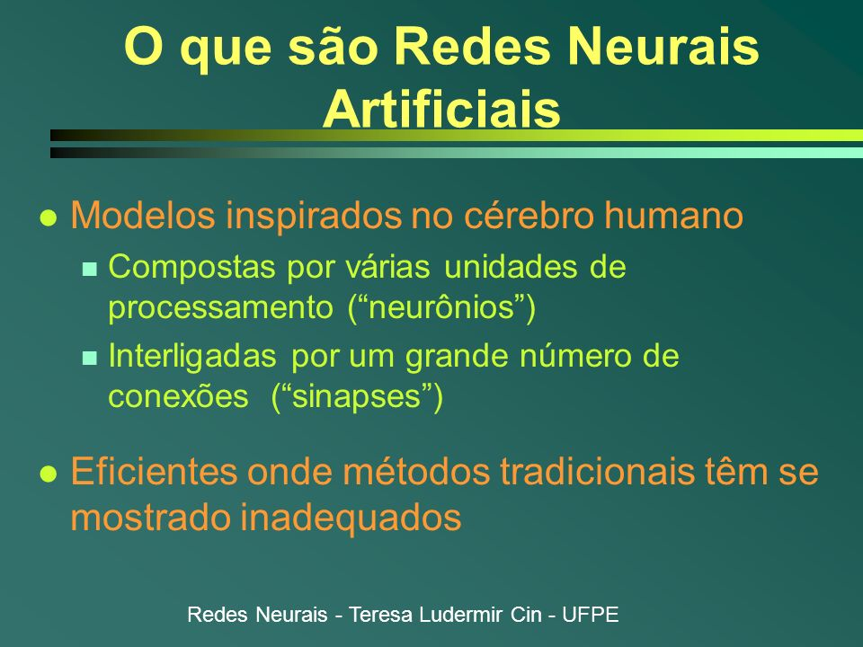 Redes Neurais - Teresa Ludermir Cin - UFPE O que são Redes Neurais Artificiais l Modelos inspirados no cérebro humano n Compostas por várias unidades