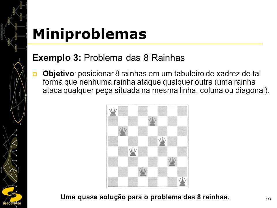 DSC/CCT/UFCG 19 Miniproblemas Exemplo 3: Problema das 8 Rainhas Objetivo: posicionar 8 rainhas em um tabuleiro de xadrez de tal forma que nenhuma rain
