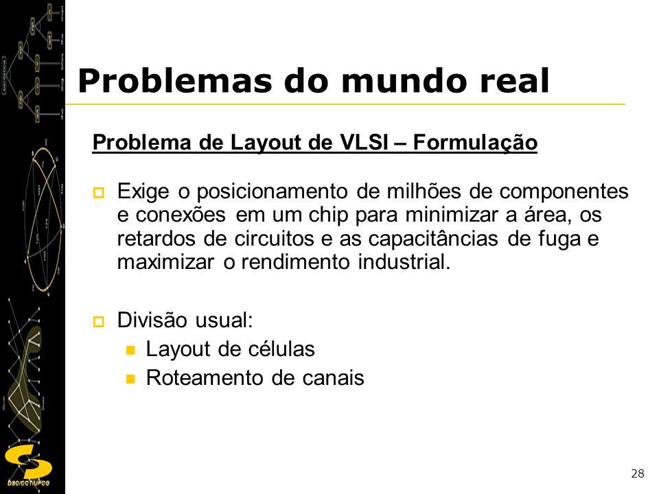 DSC/CCT/UFCG 28 Problemas do mundo real Problema de Layout de VLSI – Formulação Exige o posicionamento de milhões de componentes e conexões em um chip