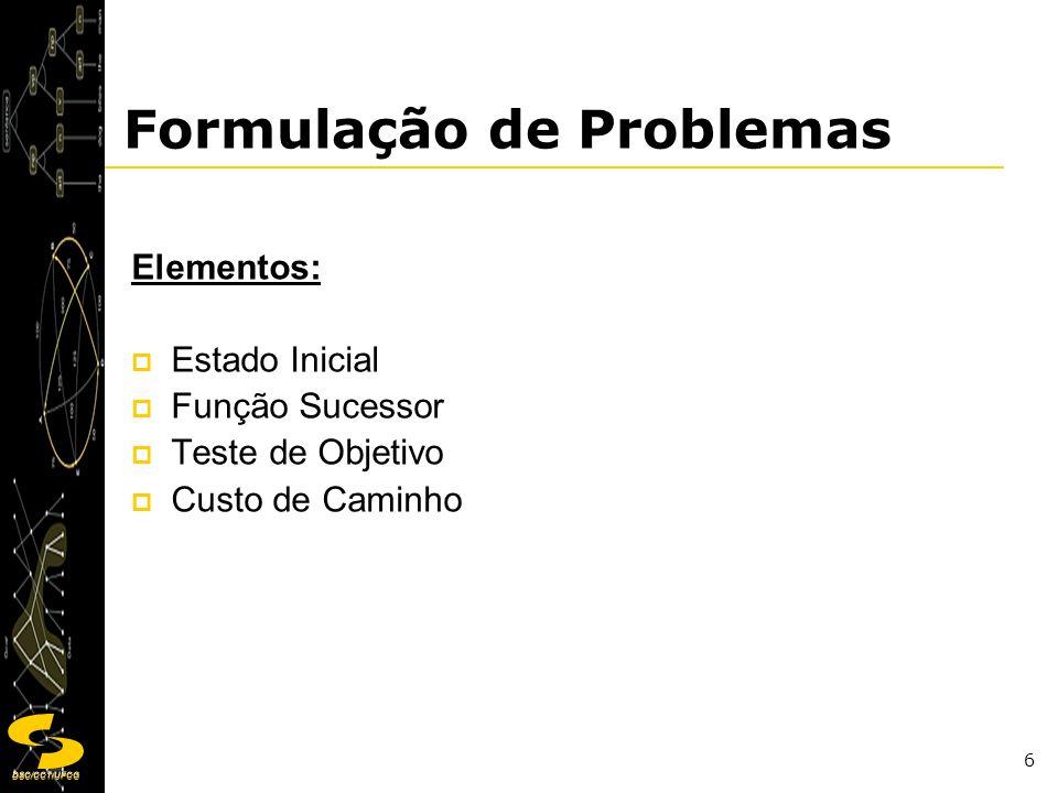 DSC/CCT/UFCG 6 Formulação de Problemas Elementos: Estado Inicial Função Sucessor Teste de Objetivo Custo de Caminho