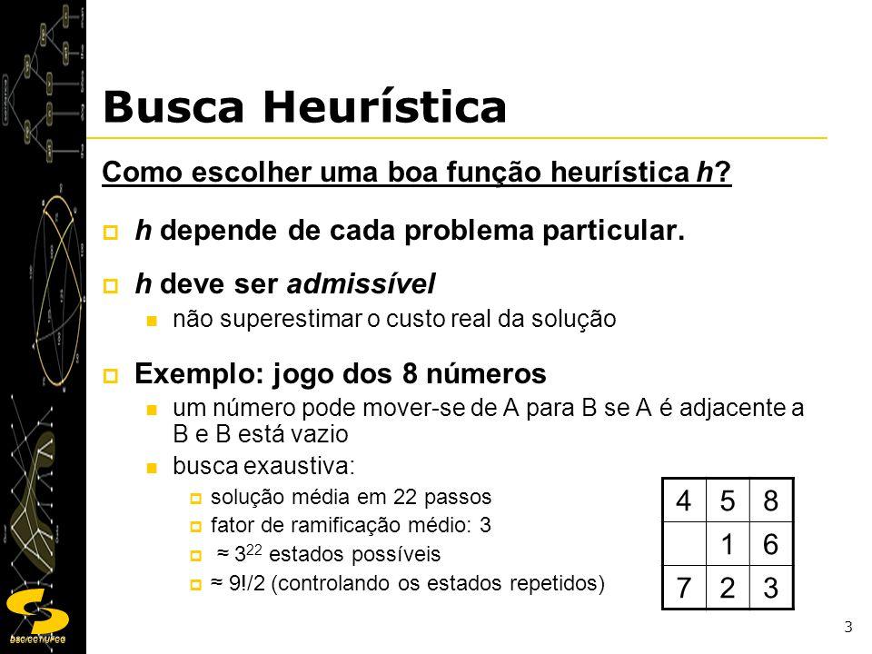 DSC/CCT/UFCG 4 Busca Heurística Algumas heurísticas possíveis: h 1 = n 0 de elementos em posições erradas h 2 = soma das distâncias de cada elemento à posição final - objetivo (city block distance - Manhattan distance) h 1 = 8 h 2 = 3+1+2+2+2+3+3+2=18 Distância de Manhattan: distância pombalina, distância de quarteirões ou distância de táxi.