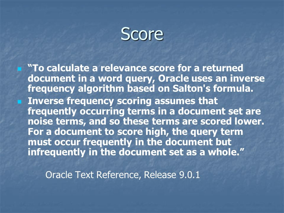 Score To calculate a relevance score for a returned document in a word query, Oracle uses an inverse frequency algorithm based on Salton's formula. In
