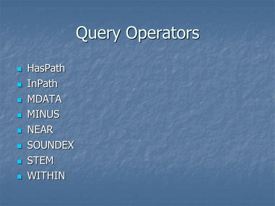 Query Operators HasPath HasPath InPath InPath MDATA MDATA MINUS MINUS NEAR NEAR SOUNDEX SOUNDEX STEM STEM WITHIN WITHIN