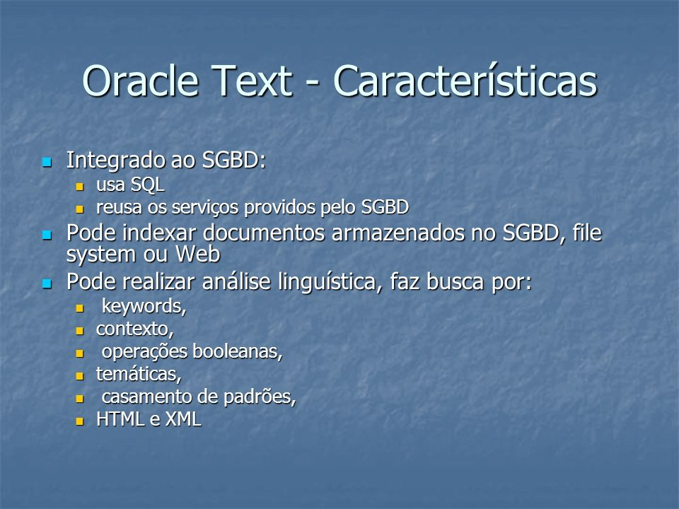 Oracle Text - Características Usa vários formatos: Word, PDF, Excel, HTML, XML, etc Usa vários formatos: Word, PDF, Excel, HTML, XML, etc Multilíngue Multilíngue