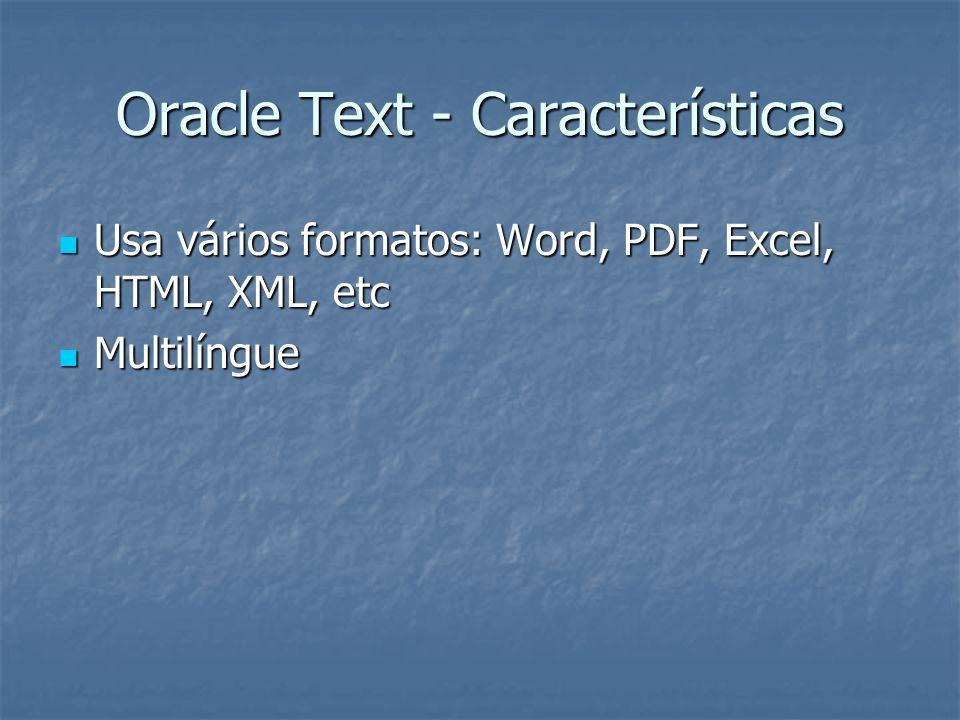 Oracle Text - Características Usa vários formatos: Word, PDF, Excel, HTML, XML, etc Usa vários formatos: Word, PDF, Excel, HTML, XML, etc Multilíngue