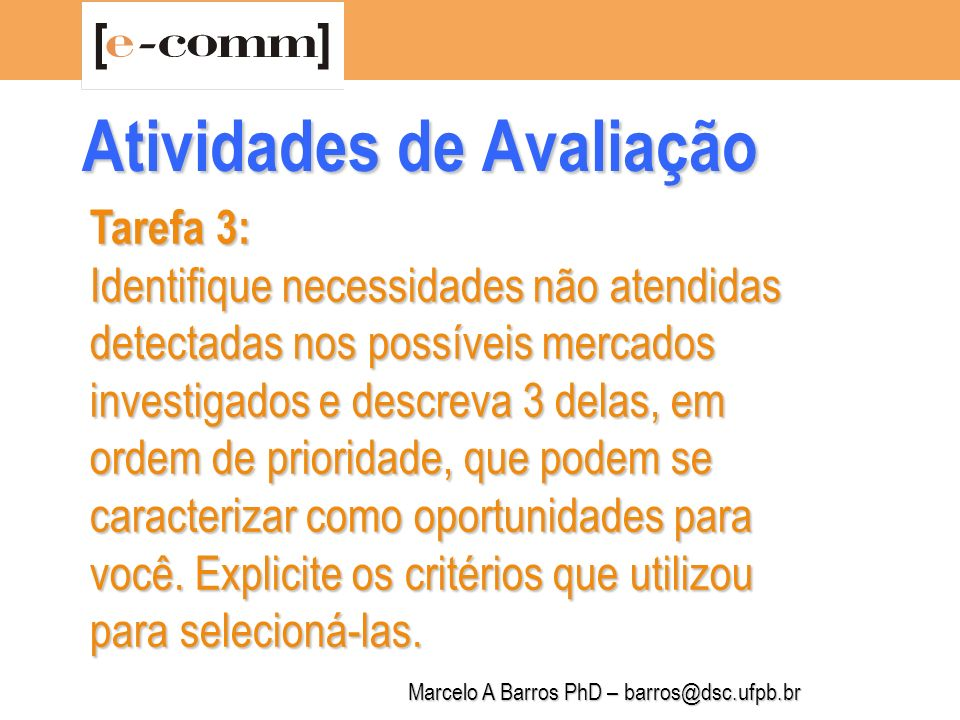 Marcelo A Barros PhD – barros@dsc.ufpb.br Tarefa 4: Estruture seu potencial empreendedor para a idéia de e-business definida como de maior prioridade, usando o modelo básico simplificado abaixo: O Empreendedor (Porque Você e Cia?) Nome do Negócio, Ramo do Negócio, Equipe e seu perfil, Responsável pelo Projeto, Visão, Missão e Metas Atividades de Avaliação