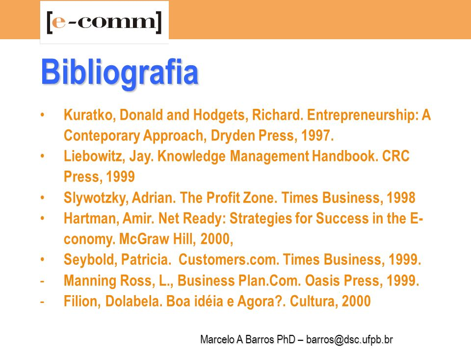 Marcelo A Barros PhD – barros@dsc.ufpb.br Kuratko, Donald and Hodgets, Richard. Entrepreneurship: A Conteporary Approach, Dryden Press, 1997. Liebowit