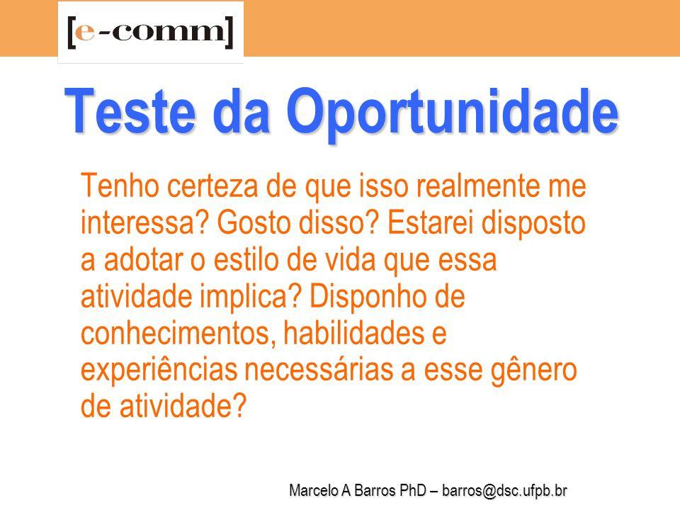 Marcelo A Barros PhD – barros@dsc.ufpb.br Teste da Oportunidade Terei tempo, interesse e aptidões para aprender o que for preciso a fim de realizar essa oportunidade de negócio.