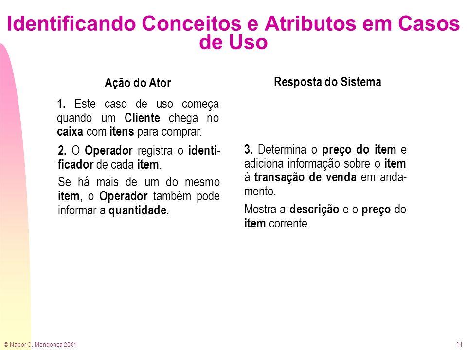 © Nabor C. Mendonça 2001 11 Identificando Conceitos e Atributos em Casos de Uso Ação do Ator Resposta do Sistema 1. Este caso de uso começa quando um