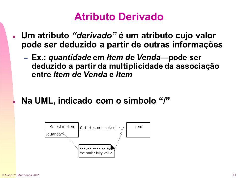 © Nabor C. Mendonça 2001 33 Atributo Derivado n Um atributo derivado é um atributo cujo valor pode ser deduzido a partir de outras informações – Ex.:
