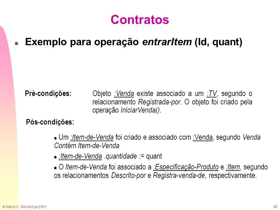 © Nabor C. Mendonça 2001 46 Contratos n Exemplo para operação entrarItem (Id, quant) Pré-condições: Objeto :Venda existe associado a um :TV, segundo o