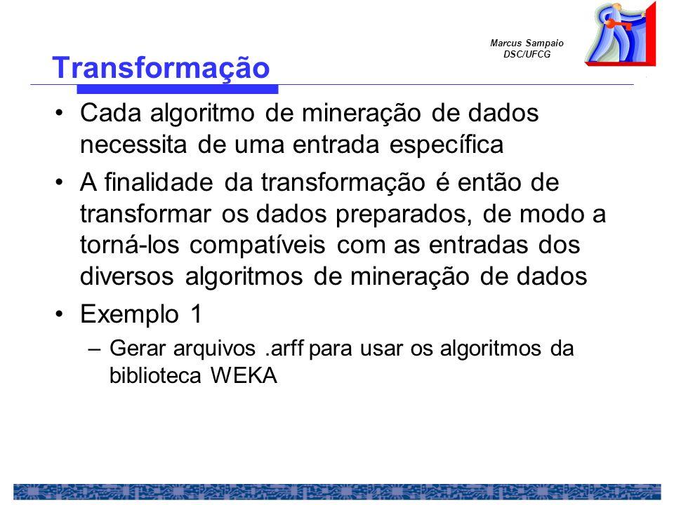 Marcus Sampaio DSC/UFCG Cada algoritmo de mineração de dados necessita de uma entrada específica A finalidade da transformação é então de transformar