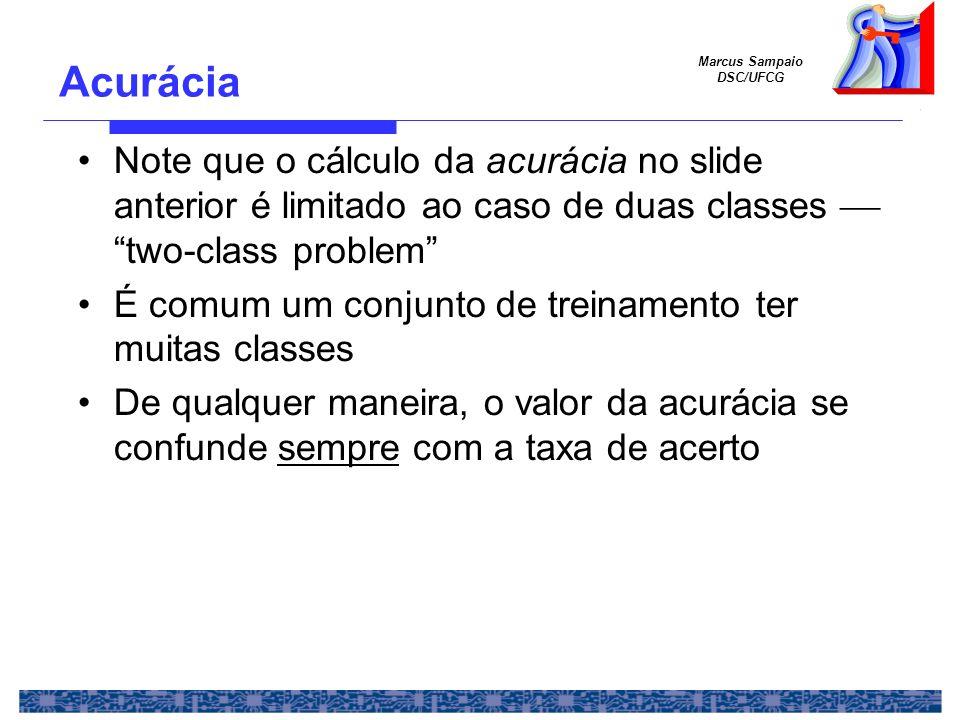 Marcus Sampaio DSC/UFCG Acurácia Note que o cálculo da acurácia no slide anterior é limitado ao caso de duas classes two-class problem É comum um conj