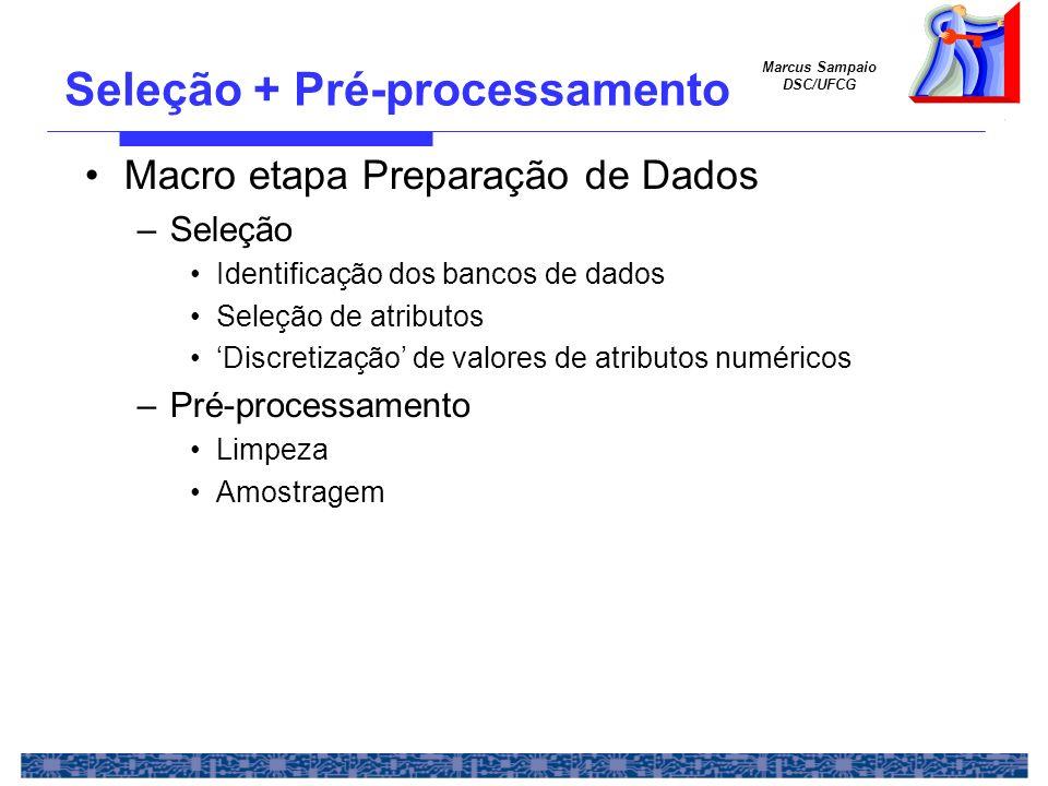 Marcus Sampaio DSC/UFCG Seleção + Pré-processamento Macro etapa Preparação de Dados –Seleção Identificação dos bancos de dados Seleção de atributos Di