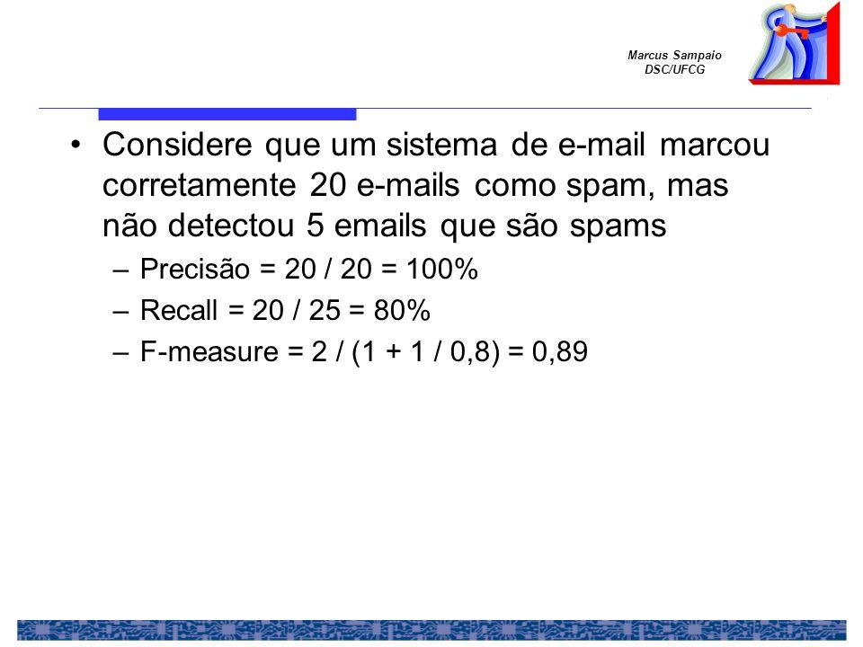 Marcus Sampaio DSC/UFCG Considere que um sistema de e-mail marcou corretamente 20 e-mails como spam, mas não detectou 5 emails que são spams –Precisão