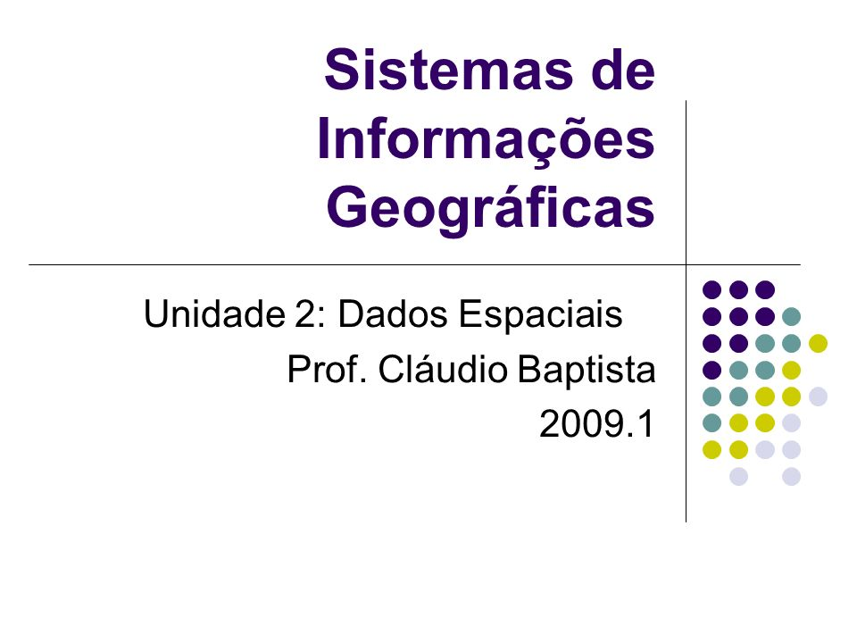 Sistemas de Informações Geográficas Unidade 2: Dados Espaciais Prof. Cláudio Baptista 2009.1