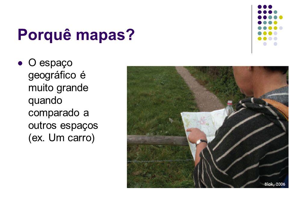 Porquê mapas? O espaço geográfico é muito grande quando comparado a outros espaços (ex. Um carro)