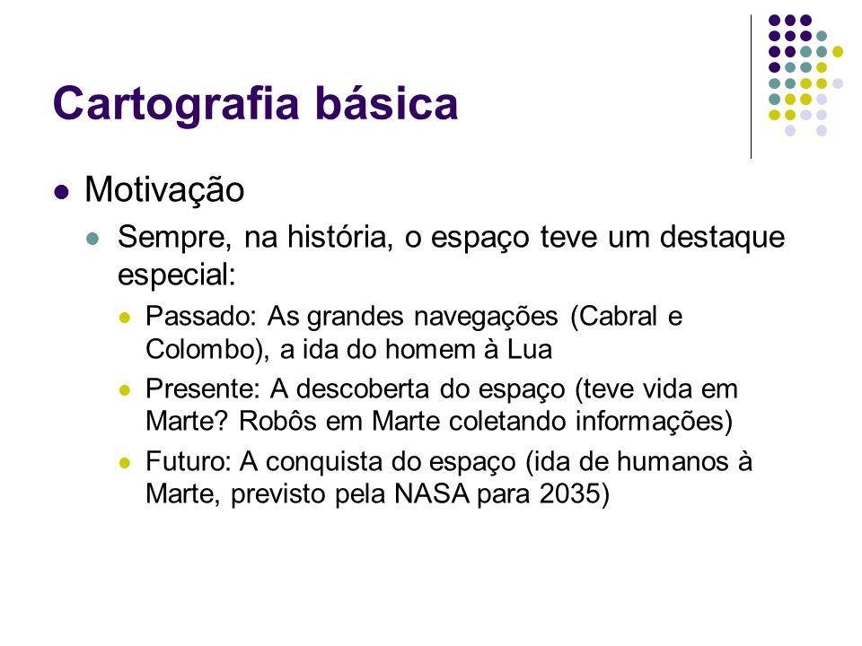 Cartografia básica Motivação Sempre, na história, o espaço teve um destaque especial: Passado: As grandes navegações (Cabral e Colombo), a ida do home