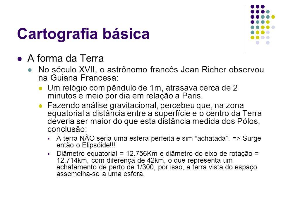 Cartografia básica A forma da Terra No século XVII, o astrônomo francês Jean Richer observou na Guiana Francesa: Um relógio com pêndulo de 1m, atrasav