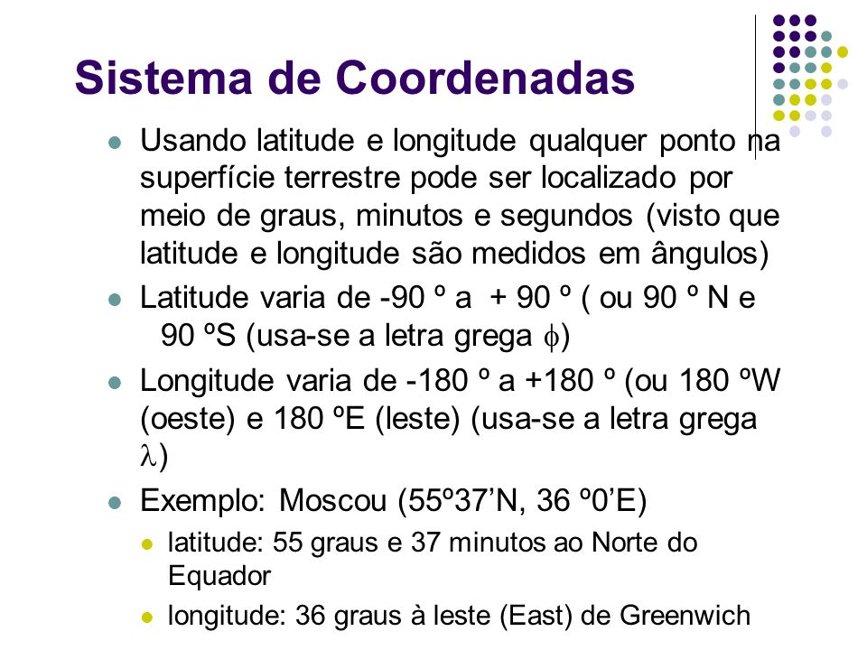 Sistema de Coordenadas Usando latitude e longitude qualquer ponto na superfície terrestre pode ser localizado por meio de graus, minutos e segundos (v