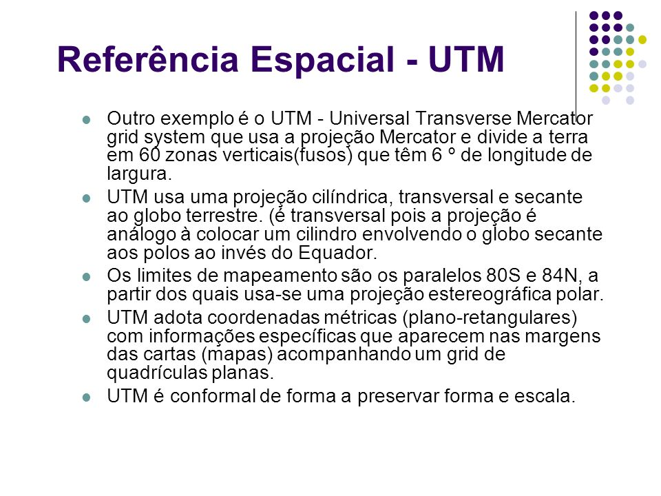 Referência Espacial - UTM Outro exemplo é o UTM - Universal Transverse Mercator grid system que usa a projeção Mercator e divide a terra em 60 zonas v