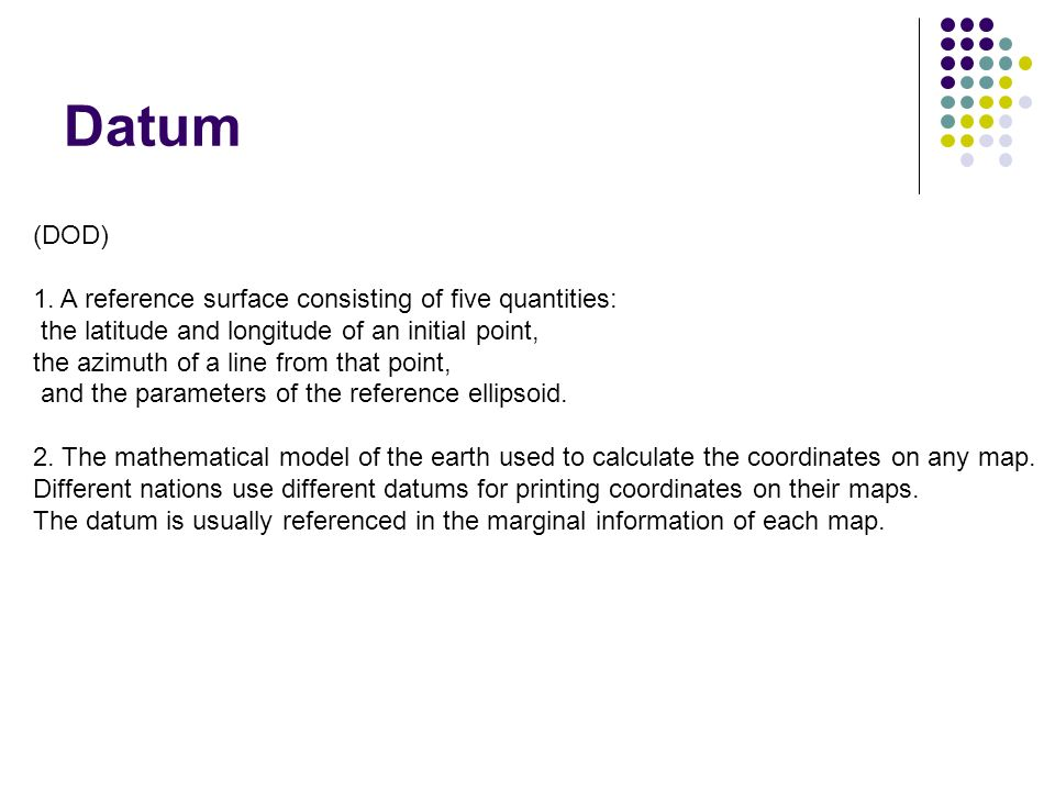 Datum (DOD) 1. A reference surface consisting of five quantities: the latitude and longitude of an initial point, the azimuth of a line from that poin