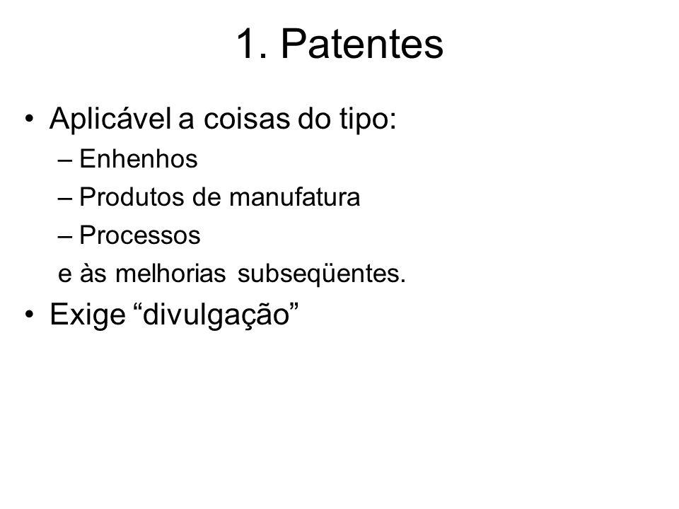 1. Patentes Aplicável a coisas do tipo: –Enhenhos –Produtos de manufatura –Processos e às melhorias subseqüentes. Exige divulgação