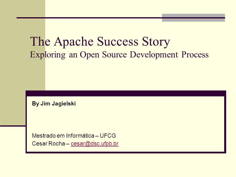 The Apache Success Story Exploring an Open Source Development Process By Jim Jagielski Mestrado em Informática – UFCG Cesar Rocha – cesar@dsc.ufpb.brc