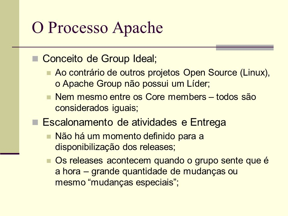 O Processo Apache Conceito de Group Ideal; Ao contrário de outros projetos Open Source (Linux), o Apache Group não possui um Líder; Nem mesmo entre os Core members – todos são considerados iguais; Escalonamento de atividades e Entrega Não há um momento definido para a disponibilização dos releases; Os releases acontecem quando o grupo sente que é a hora – grande quantidade de mudanças ou mesmo mudanças especiais;
