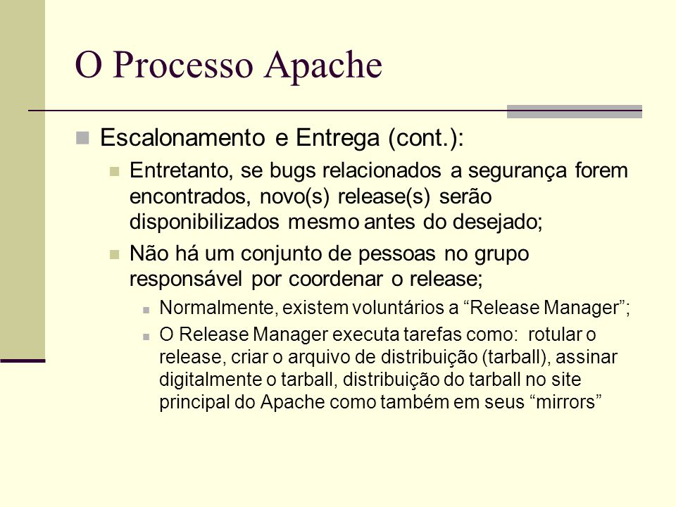 O Processo Apache Escalonamento e Entrega (cont.): Entretanto, se bugs relacionados a segurança forem encontrados, novo(s) release(s) serão disponibilizados mesmo antes do desejado; Não há um conjunto de pessoas no grupo responsável por coordenar o release; Normalmente, existem voluntários a Release Manager; O Release Manager executa tarefas como: rotular o release, criar o arquivo de distribuição (tarball), assinar digitalmente o tarball, distribuição do tarball no site principal do Apache como também em seus mirrors