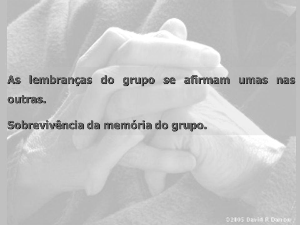 As lembranças do grupo se afirmam umas nas outras. Sobrevivência da memória do grupo.
