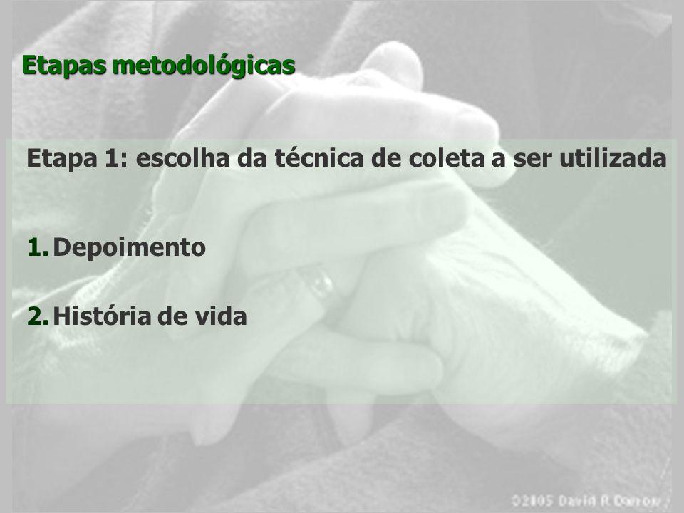 Etapas metodológicas Etapa 1: escolha da técnica de coleta a ser utilizada 1. 1.Depoimento 2. 2.História de vida