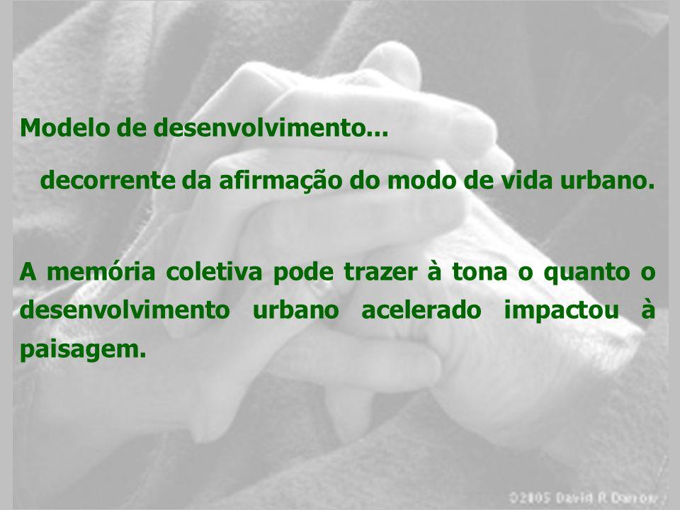 Modelo de desenvolvimento... decorrente da afirmação do modo de vida urbano. A memória coletiva pode trazer à tona o quanto o desenvolvimento urbano a