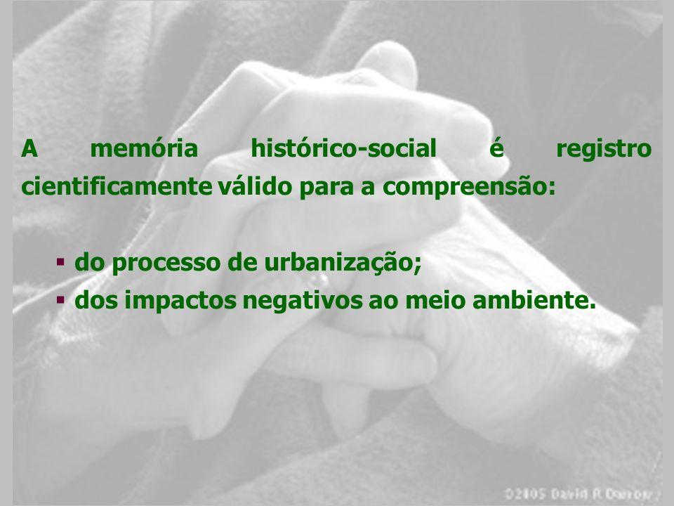 A memória histórico-social é registro cientificamente válido para a compreensão: do processo de urbanização; dos impactos negativos ao meio ambiente.