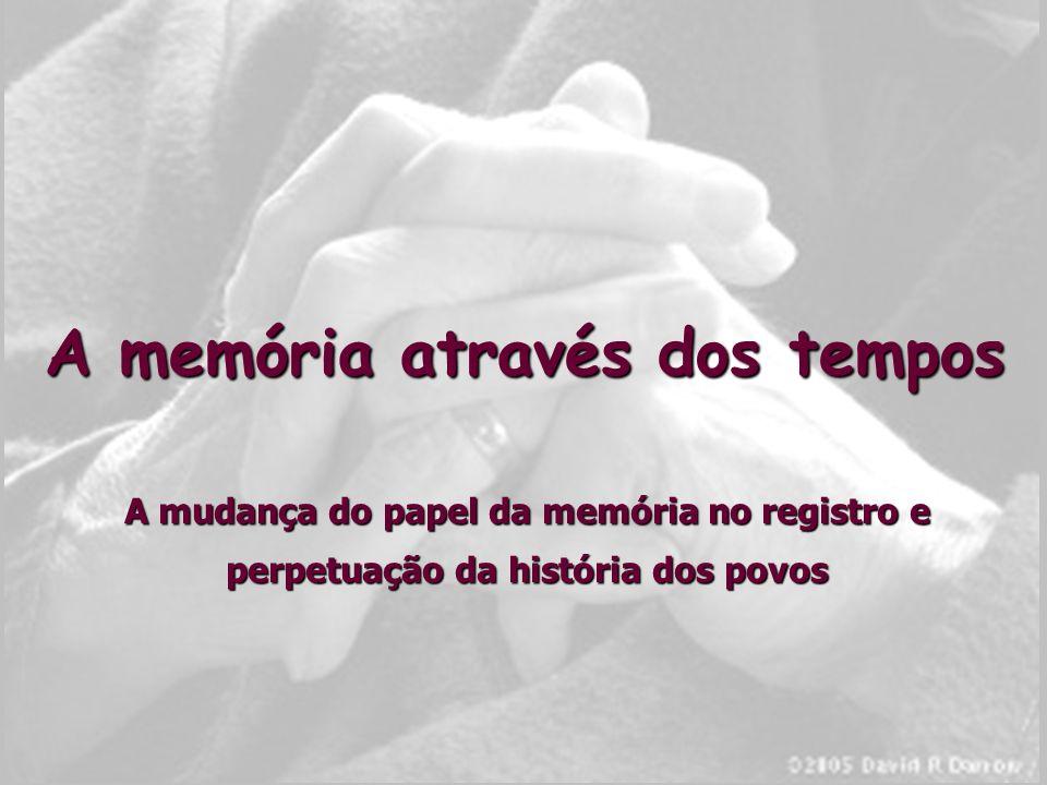 A memória através dos tempos A mudança do papel da memória no registro e perpetuação da história dos povos