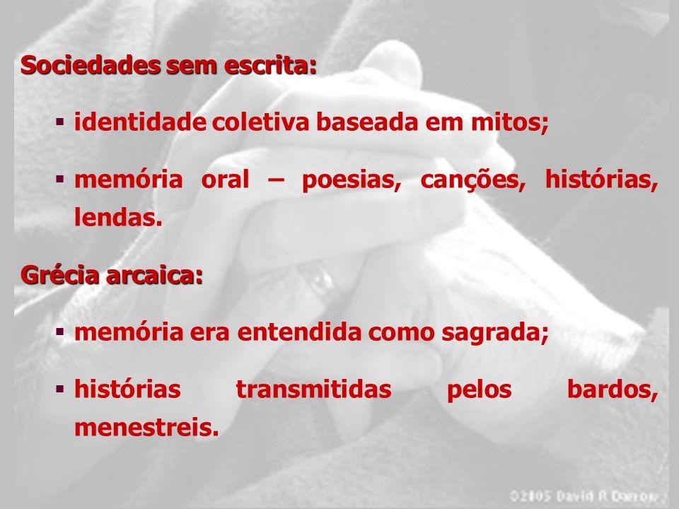 Sociedades sem escrita: identidade coletiva baseada em mitos; memória oral – poesias, canções, histórias, lendas. Grécia arcaica: memória era entendid