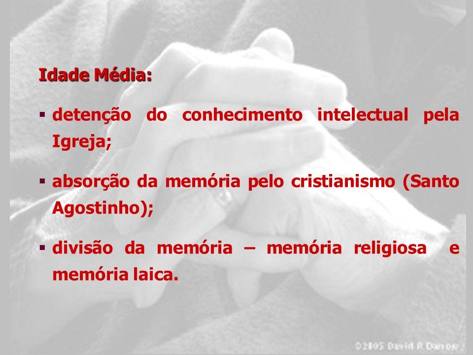 Idade Média: detenção do conhecimento intelectual pela Igreja; absorção da memória pelo cristianismo (Santo Agostinho); divisão da memória – memória r