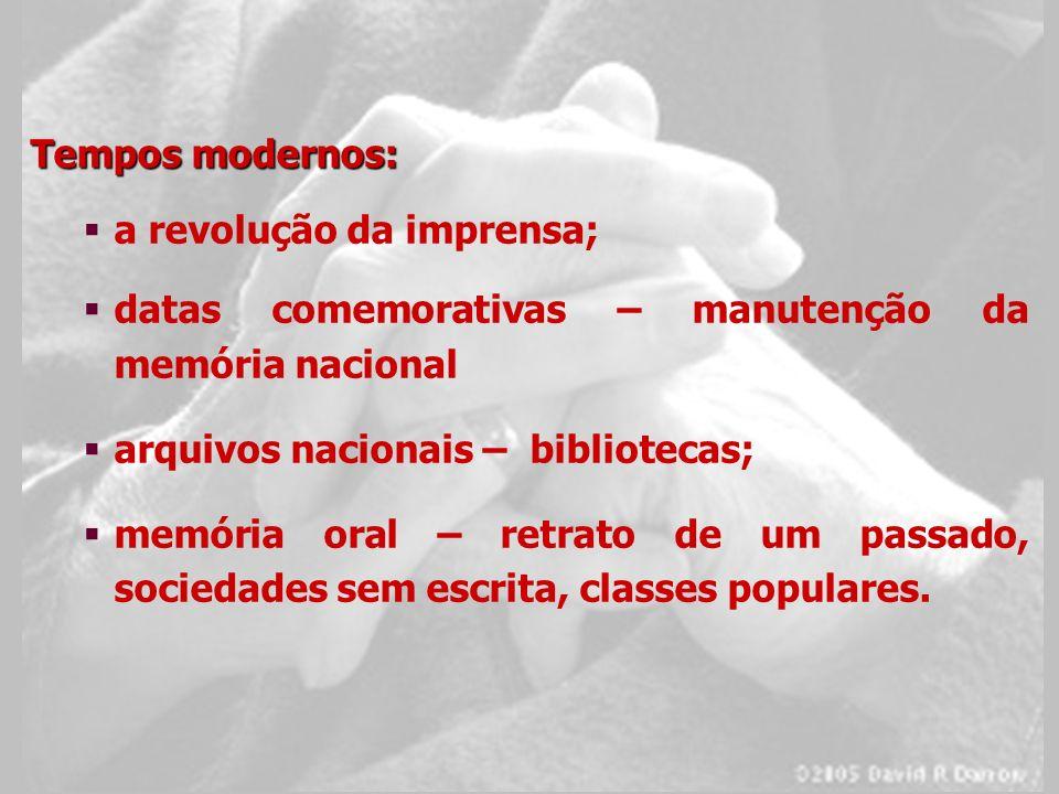 Tempos modernos: a revolução da imprensa; datas comemorativas – manutenção da memória nacional arquivos nacionais – bibliotecas; memória oral – retrat