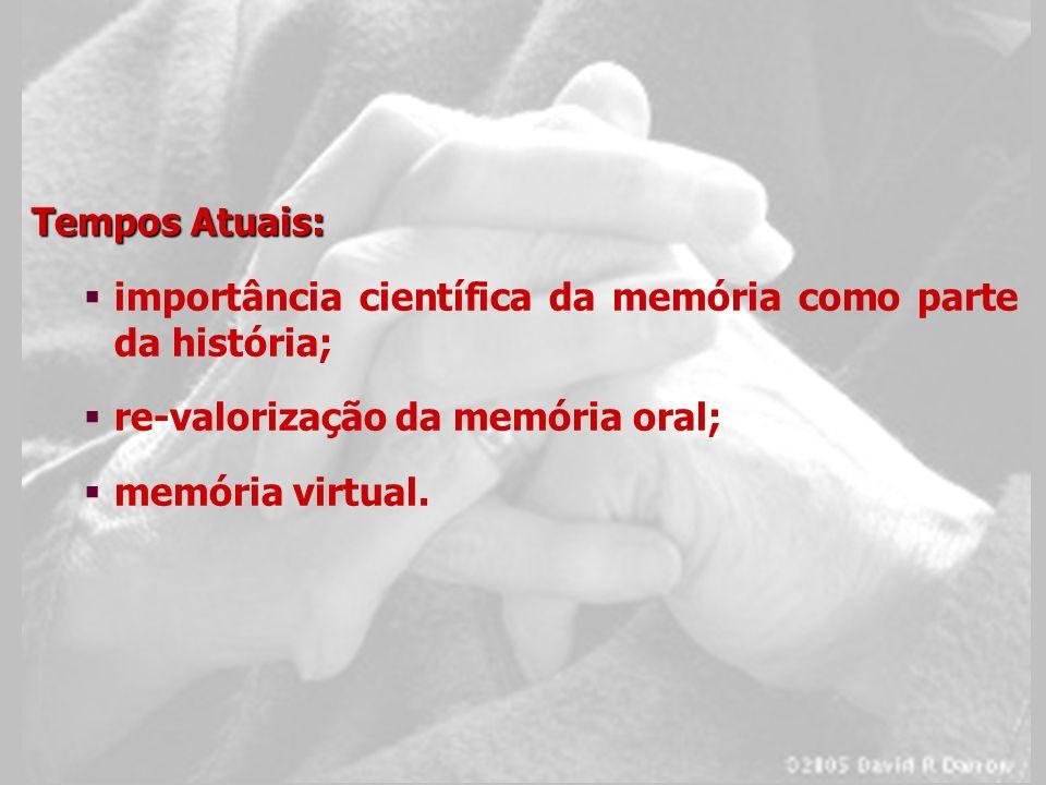 Tempos Atuais: importância científica da memória como parte da história; re-valorização da memória oral; memória virtual.