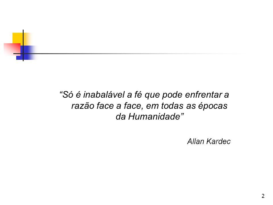 2 Só é inabalável a fé que pode enfrentar a razão face a face, em todas as épocas da Humanidade Allan Kardec